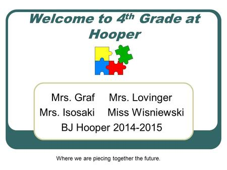 Welcome to 4 th Grade at Hooper Mrs. Graf Mrs. Lovinger Mrs. IsosakiMiss Wisniewski BJ Hooper 2014-2015 Where we are piecing together the future.