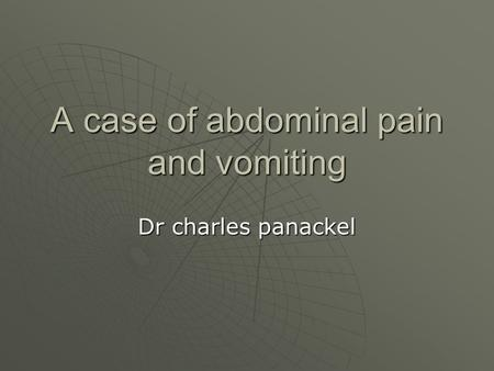 A case of abdominal pain and vomiting Dr charles panackel.