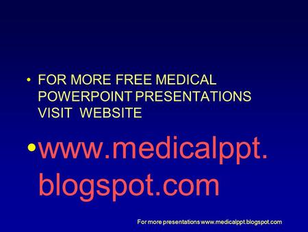 FOR MORE FREE MEDICAL POWERPOINT PRESENTATIONS VISIT  WEBSITE
