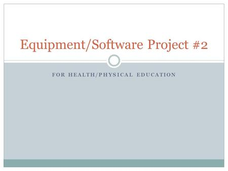 FOR HEALTH/PHYSICAL EDUCATION Equipment/Software Project #2.