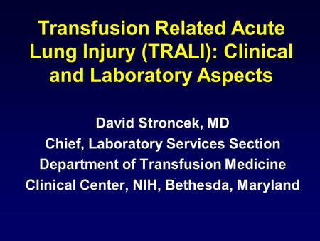 Transfusion Related Acute Lung Injury (TRALI): Clinical and Laboratory Aspects David Stroncek, MD Chief, Laboratory Services Section Department of Transfusion.