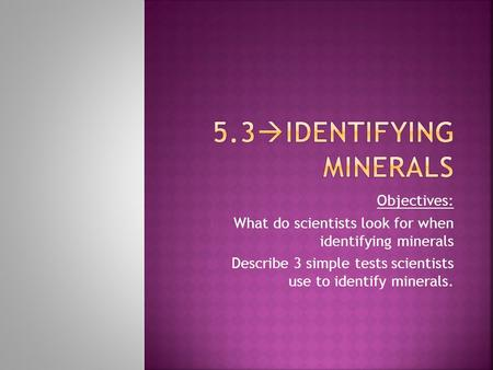 Objectives: 1) What do scientists look for when identifying minerals 2) Describe 3 simple tests scientists use to identify minerals.