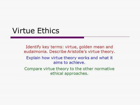 Virtue Ethics Identify key terms: virtue, golden mean and eudaimonia. Describe Aristotle's virtue theory. Explain how virtue theory works and what it aims.