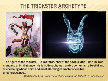 """The figure of the trickster…He is a forerunner of the saviour, and, like him, God, man, and animal at once. He is both subhuman and superhuman, a bestial."