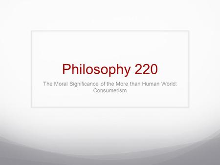 Philosophy 220 The Moral Significance of the More than Human World: Consumerism.