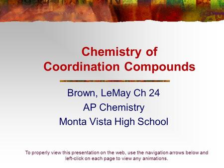 Chemistry of Coordination Compounds Brown, LeMay Ch 24 AP Chemistry Monta Vista High School To properly view this presentation on the web, use the navigation.