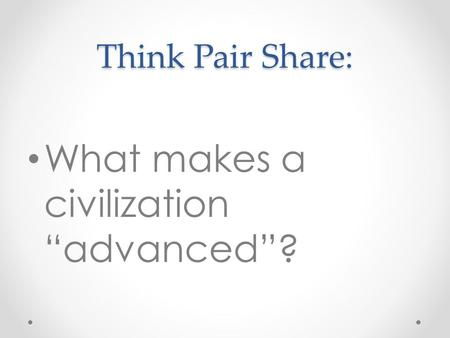 "Think Pair Share: What makes a civilization ""advanced""?"