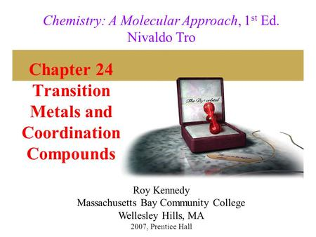 Chapter 24 Transition Metals and Coordination Compounds 2007, Prentice Hall Chemistry: A Molecular Approach, 1 st Ed. Nivaldo Tro Roy Kennedy Massachusetts.