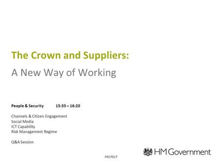 The Crown and Suppliers: A New Way of Working People & Security15:35 – 16:20 Channels & Citizen Engagement Social Media ICT Capability Risk Management.