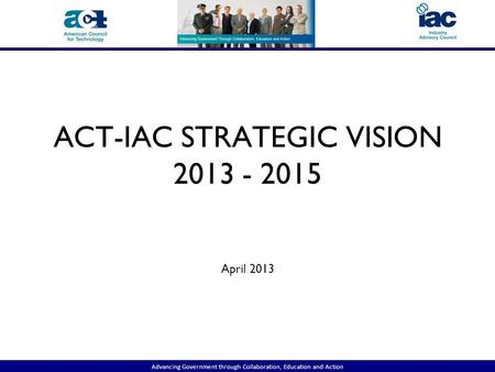 Advancing Government through Collaboration, Education and Action ACT-IAC STRATEGIC VISION 2013 - 2015 April 2013.