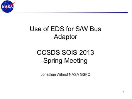 Use of EDS for S/W Bus Adaptor CCSDS SOIS 2013 Spring Meeting Jonathan Wilmot NASA GSFC 1.
