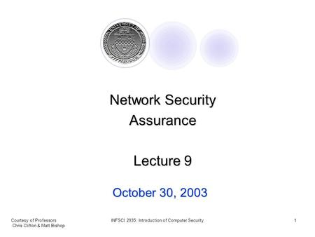 Courtesy of Professors Chris Clifton & Matt Bishop INFSCI 2935: Introduction of Computer Security1 October 30, 2003 <strong>Network</strong> <strong>Security</strong> Assurance Lecture.