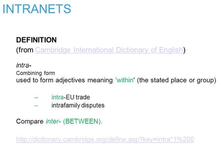 INTRANETS DEFINITION (from Cambridge International Dictionary of English) intra- Combining form used to form adjectives meaning 'within' (the stated place.