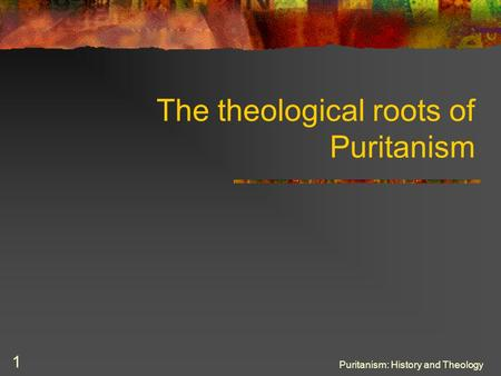 Puritanism: History and Theology 1 The theological roots of Puritanism.