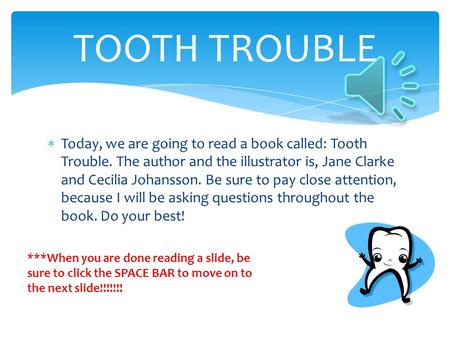  Today, we are going to read a book called: Tooth Trouble. The author and the illustrator is, Jane Clarke and Cecilia Johansson. Be sure to pay close.