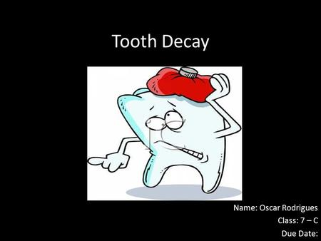 Tooth Decay Name: Oscar Rodrigues Class: 7 – C Due Date: