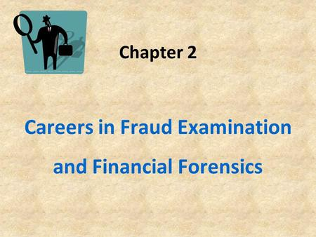 Chapter 2 Careers in Fraud Examination and Financial Forensics.