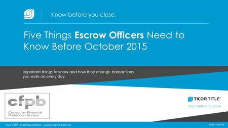 © 2015 Ticor Title Know before you close. 1 © 2015 Ticor Title Important things to know and how they change transactions you work on every day. Five Things.