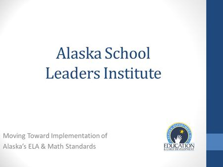 Alaska School Leaders Institute Moving Toward Implementation of Alaska's ELA & Math Standards.
