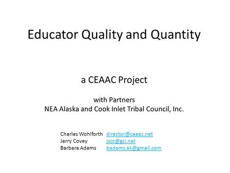 Educator Quality and Quantity a CEAAC Project with Partners NEA Alaska and Cook Inlet Tribal Council, Inc. Charles Wohlforth