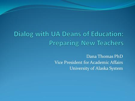 Dana Thomas PhD Vice President for Academic Affairs University of Alaska System.
