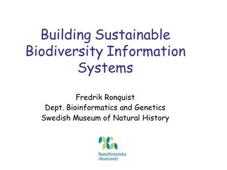Building Sustainable Biodiversity Information Systems Fredrik Ronquist Dept. Bioinformatics and Genetics Swedish Museum of Natural History.