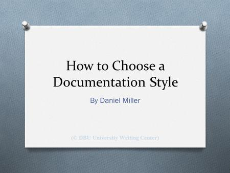 How to Choose a Documentation Style By Daniel Miller (© DBU University Writing Center)