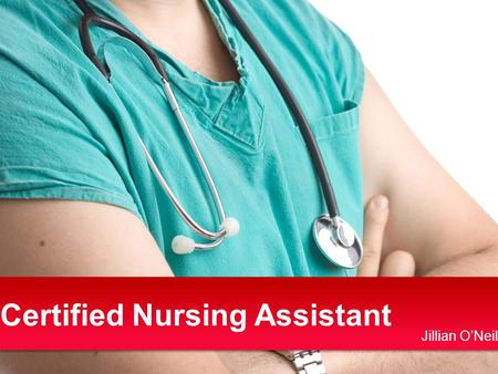 Certified Nursing Assistant Jillian O'Neil. 1.Miami University –Kinesiology + Dietetics CNA Certification (May, June 2012) 2.Dietetic internship + Exam.