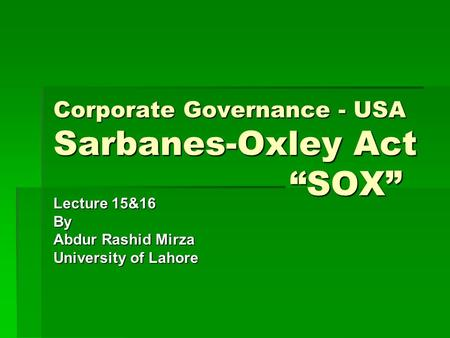 "Corporate Governance - USA Sarbanes-Oxley Act ""SOX"" Lecture 15&16 By Abdur Rashid Mirza University of Lahore."