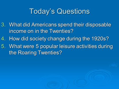 Today's Questions 3.What did Americans spend their disposable income on in the Twenties? 4.How did society change during the 1920s? 5.What were 5 popular.