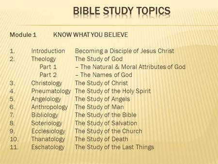Module 1KNOW WHAT YOU BELIEVE 1.IntroductionBecoming a Disciple of Jesus Christ 2.Theology The Study of God Part 1– The Natural & Moral Attributes of God.