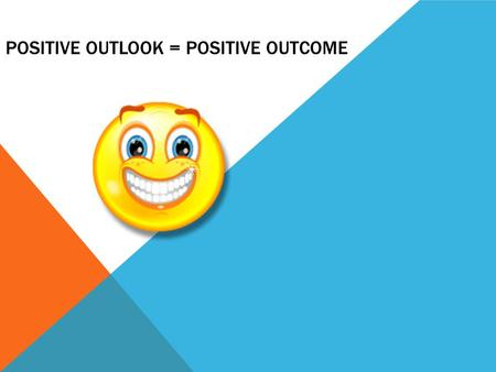POSITIVE OUTLOOK = POSITIVE OUTCOME. 6 WAYS TO STAY POSITIVE (Material came from www.Thinksimplenow.com )