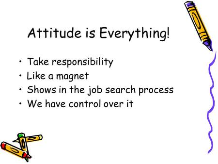 Attitude is Everything! Take responsibility Like a magnet Shows in the job search process We have control over it.