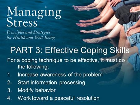 PART 3: Effective Coping Skills For a coping technique to be effective, it must do the following: 1.Increase awareness of the problem 2.Start information.