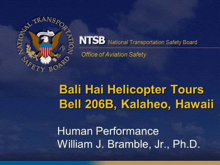 Office of Aviation Safety Bali Hai Helicopter Tours Bell 206B, Kalaheo, Hawaii Human Performance William J. Bramble, Jr., Ph.D.