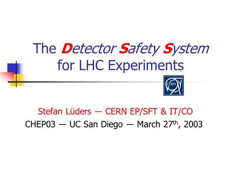 The Detector Safety System for LHC Experiments Stefan Lüders ― CERN EP/SFT & IT/CO CHEP03 ― UC San Diego ― March 27 th, 2003.
