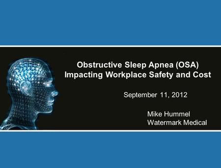 September 11, 2012 Mike Hummel Watermark Medical Obstructive Sleep Apnea (OSA) Impacting Workplace Safety and Cost.