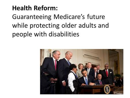Health Reform: Guaranteeing Medicare's future while protecting older adults and people with disabilities.