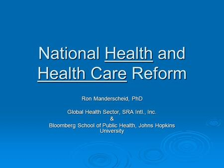 National Health and Health Care Reform Ron Manderscheid, PhD Global Health Sector, SRA Intl., Inc. & Bloomberg School of Public Health, Johns Hopkins University.