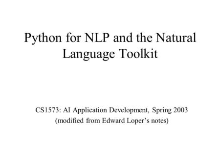 Python for NLP and the Natural Language Toolkit CS1573: AI Application Development, Spring 2003 (modified from Edward Loper's notes)