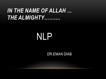 IN THE NAME OF ALLAH … THE ALMIGHTY………. NLP DR.EMAN DIAB.
