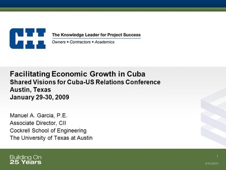8/15/2015 1 Facilitating Economic Growth in Cuba Shared Visions for Cuba-US Relations Conference Austin, Texas January 29-30, 2009 Manuel A. Garcia, P.E.