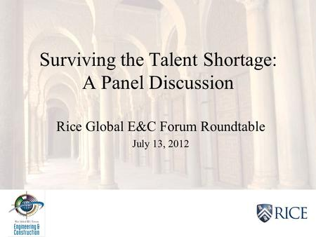 2012 Rice Global E&C Forum XV Surviving the Talent Shortage: A Panel Discussion Rice Global E&C Forum Roundtable July 13, 2012.