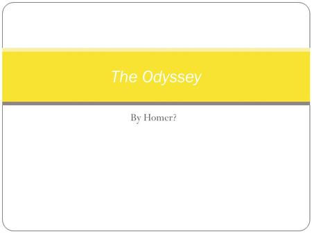 By Homer? The Odyssey. Who is Homer? NO YES Homer Who was he?When did he live? Some believe he was a blind Greek poet that wandered from town to town.