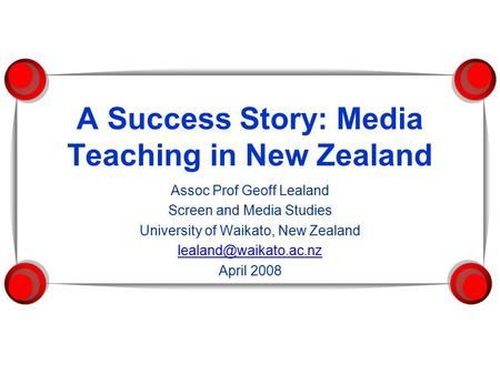 A Success Story: Media Teaching in New Zealand Assoc Prof Geoff Lealand Screen and Media Studies University of Waikato, New Zealand