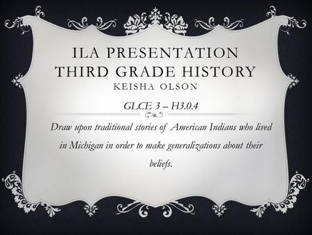 ILA PRESENTATION THIRD GRADE HISTORY KEISHA OLSON GLCE 3 – H3.0.4 Draw upon traditional stories of American Indians who lived in Michigan in order to make.