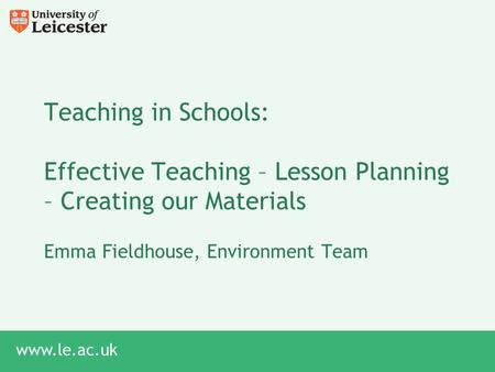 Www.le.ac.uk Teaching in Schools: Effective Teaching – Lesson Planning – Creating our Materials Emma Fieldhouse, Environment Team.