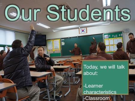 Today, we will talk about: -Learner characteristics -Classroom Management.