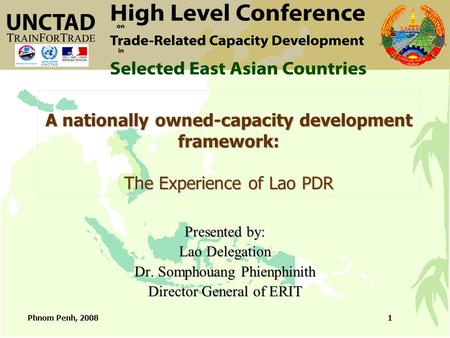 Phnom Penh, 20081 A nationally owned-capacity development framework: The Experience of Lao PDR Presented by: Lao Delegation Dr. Somphouang Phienphinith.