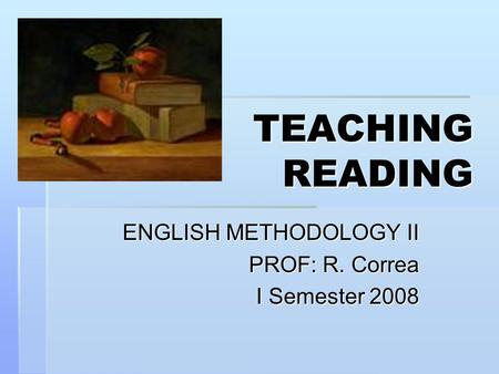TEACHING READING ENGLISH METHODOLOGY II PROF: R. Correa I Semester 2008.